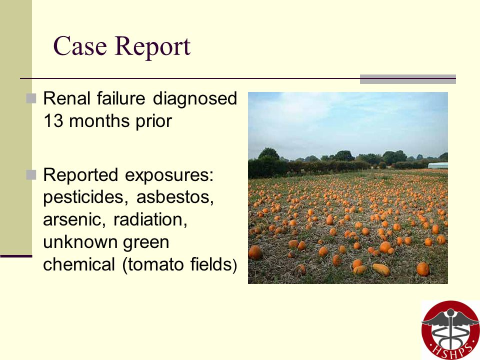Case Report Renal failure diagnosed 13 months prior Reported exposures: pesticides, asbestos, arsenic, radiation, unknown green chemical (tomato fields )