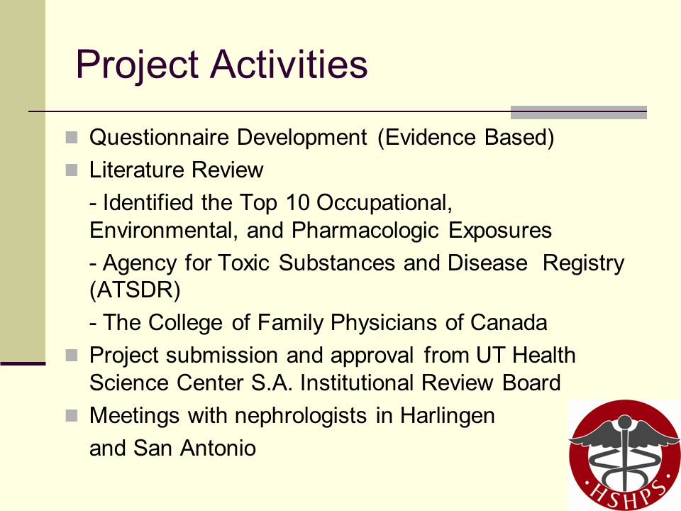 Project Activities Questionnaire Development (Evidence Based) Literature Review - Identified the Top 10 Occupational, Environmental, and Pharmacologic Exposures - Agency for Toxic Substances and Disease Registry (ATSDR) - The College of Family Physicians of Canada Project submission and approval from UT Health Science Center S.A.