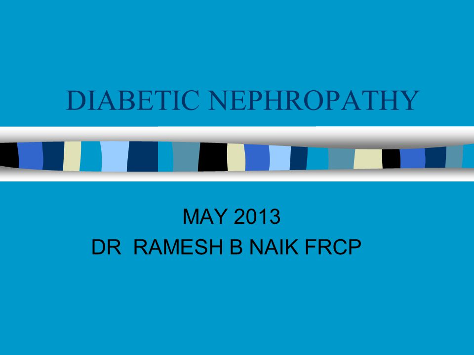 DIABETIC NEPHROPATHY MAY 2013 DR RAMESH B NAIK FRCP