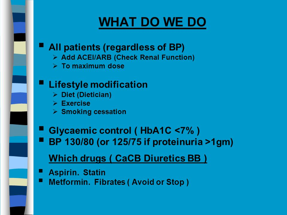  All patients (regardless of BP)  Add ACEI/ARB (Check Renal Function)  To maximum dose  Lifestyle modification  Diet (Dietician)  Exercise  Smoking cessation  Glycaemic control ( HbA1C <7% )  BP 130/80 (or 125/75 if proteinuria >1gm) Which drugs ( CaCB Diuretics BB )  Aspirin.