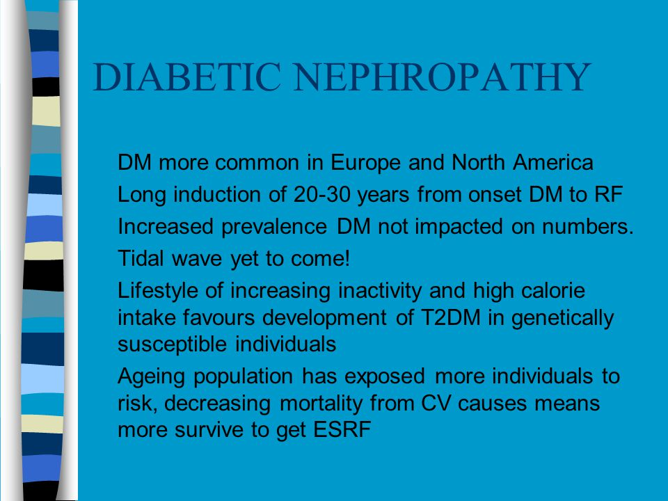 DIABETIC NEPHROPATHY DM more common in Europe and North America Long induction of 20-30 years from onset DM to RF Increased prevalence DM not impacted on numbers.