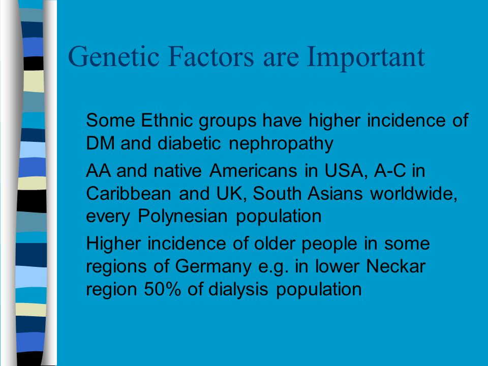 Genetic Factors are Important Some Ethnic groups have higher incidence of DM and diabetic nephropathy AA and native Americans in USA, A-C in Caribbean and UK, South Asians worldwide, every Polynesian population Higher incidence of older people in some regions of Germany e.g.