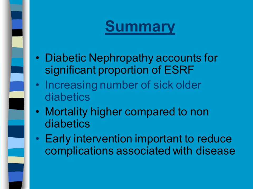 Summary Diabetic Nephropathy accounts for significant proportion of ESRF Increasing number of sick older diabetics Mortality higher compared to non diabetics Early intervention important to reduce complications associated with disease