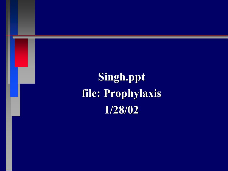 Singh.ppt file: Prophylaxis 1/28/02