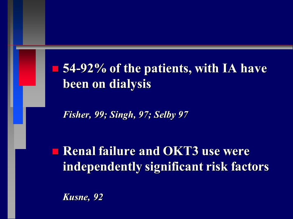 n 54-92% of the patients, with IA have been on dialysis Fisher, 99; Singh, 97; Selby 97 n Renal failure and OKT3 use were independently significant risk factors Kusne, 92