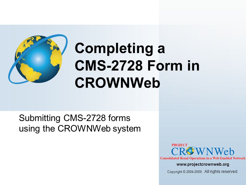 Submitting CMS-2728 forms using the CROWNWeb system Completing a CMS-2728 Form in CROWNWeb www.projectcrownweb.org Copyright © 2004-2009. All rights r