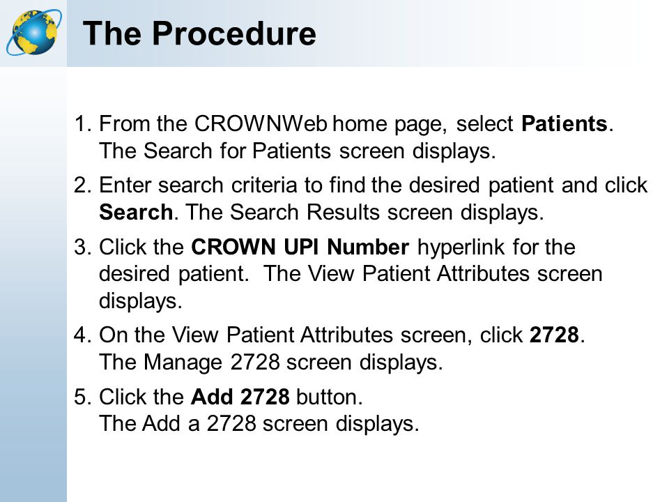 The Procedure 1.From the CROWNWeb home page, select Patients. The Search for Patients screen displays. 2.Enter search criteria to find the desired pat