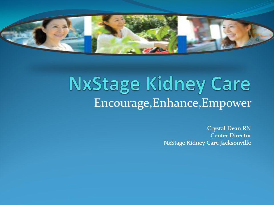 Encourage,Enhance,Empower Crystal Dean RN Center Director NxStage Kidney Care Jacksonville