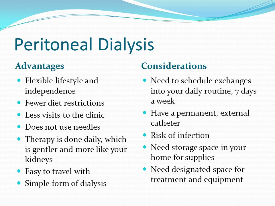 Peritoneal Dialysis Advantages Considerations Flexible lifestyle and independence Fewer diet restrictions Less visits to the clinic Does not use needl