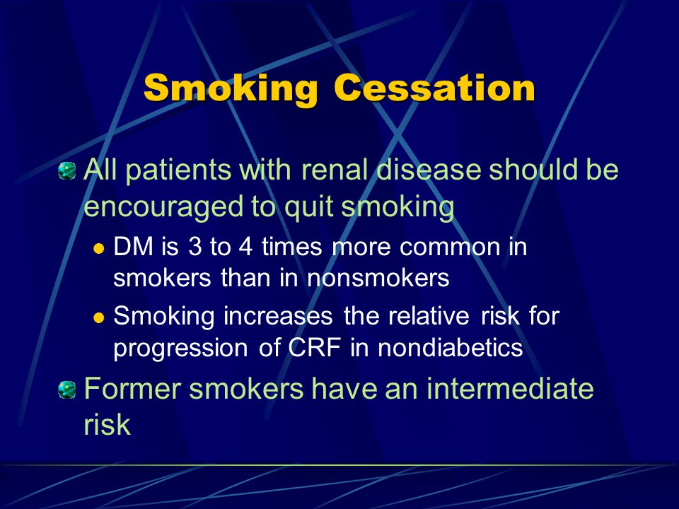 Smoking Cessation All patients with renal disease should be encouraged to quit smoking DM is 3 to 4 times more common in smokers than in nonsmokers Smoking increases the relative risk for progression of CRF in nondiabetics Former smokers have an intermediate risk