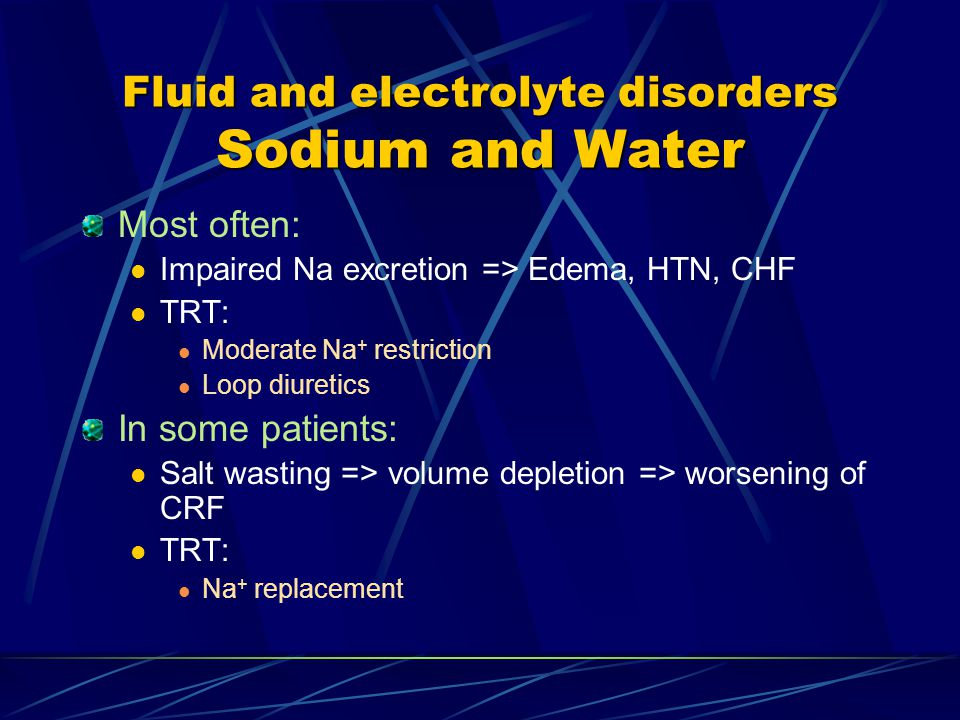 Fluid and electrolyte disorders Sodium and Water Most often: Impaired Na excretion => Edema, HTN, CHF TRT: Moderate Na + restriction Loop diuretics In some patients: Salt wasting => volume depletion => worsening of CRF TRT: Na + replacement