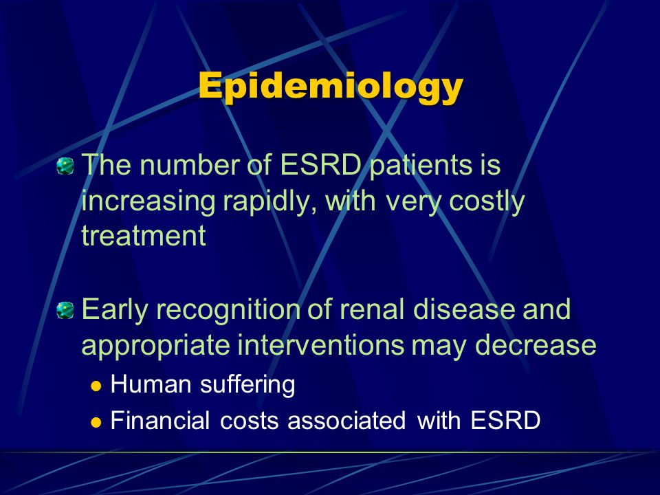 Epidemiology The number of ESRD patients is increasing rapidly, with very costly treatment Early recognition of renal disease and appropriate interventions may decrease Human suffering Financial costs associated with ESRD