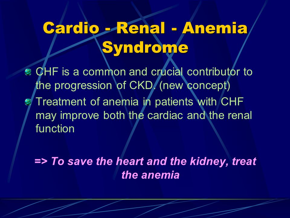 Cardio - Renal - Anemia Syndrome CHF is a common and crucial contributor to the progression of CKD.