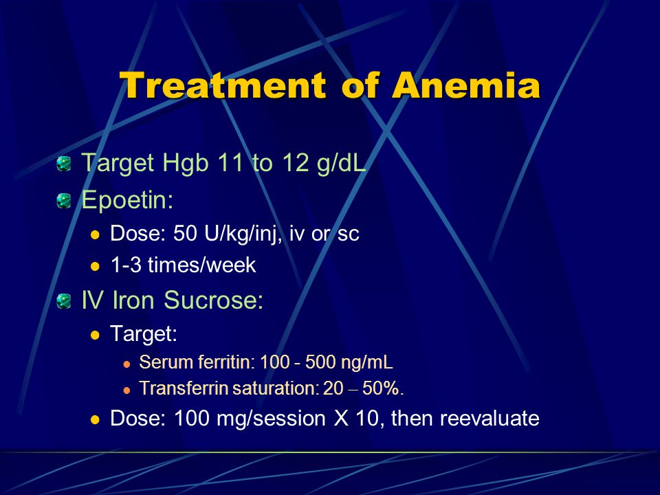 Treatment of Anemia Target Hgb 11 to 12 g/dL Epoetin: Dose: 50 U/kg/inj, iv or sc 1-3 times/week IV Iron Sucrose: Target: Serum ferritin: 100 - 500 ng/mL Transferrin saturation: 20 – 50%.