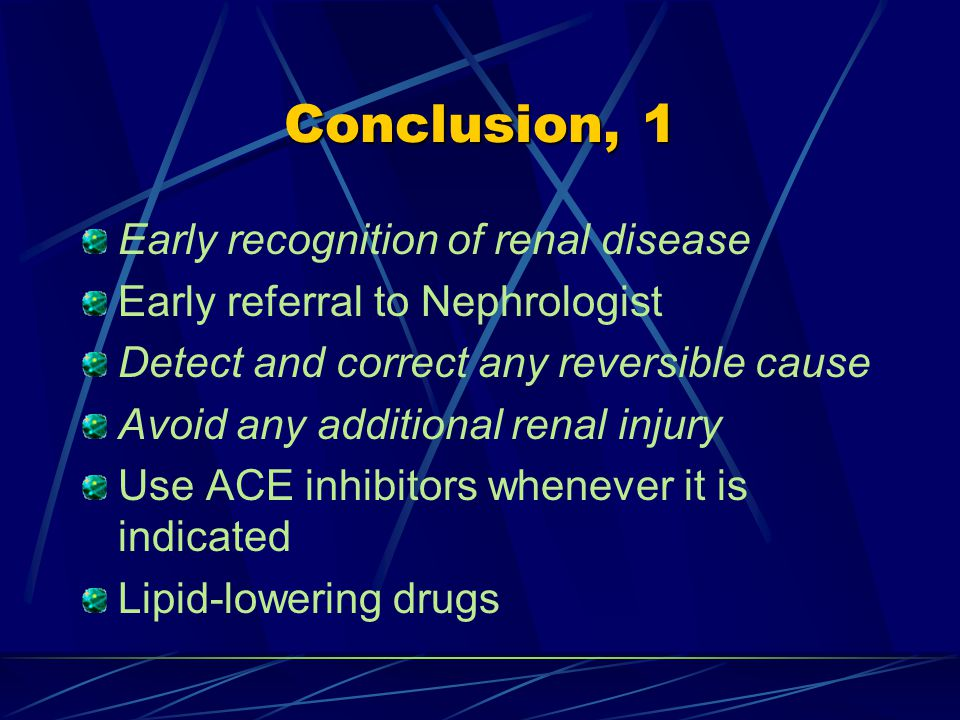 Conclusion, 1 Early recognition of renal disease Early referral to Nephrologist Detect and correct any reversible cause Avoid any additional renal injury Use ACE inhibitors whenever it is indicated Lipid-lowering drugs