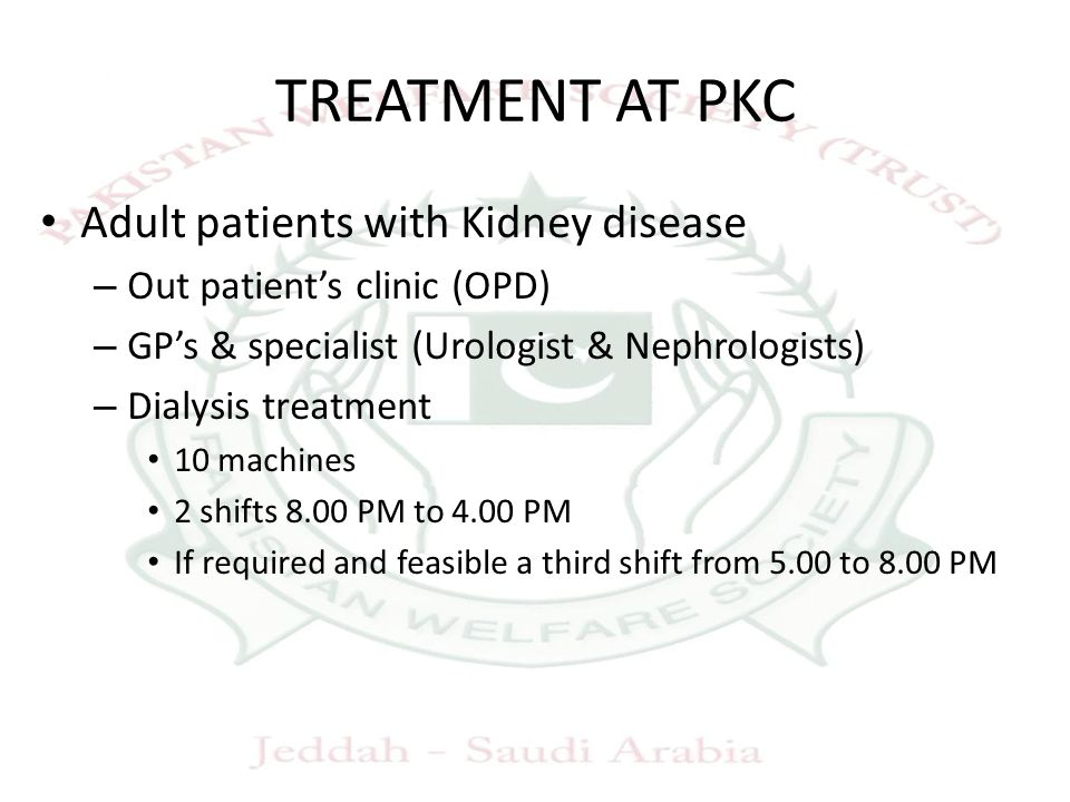 TREATMENT AT PKC Adult patients with Kidney disease – Out patient's clinic (OPD) – GP's & specialist (Urologist & Nephrologists) – Dialysis treatment 10 machines 2 shifts 8.00 PM to 4.00 PM If required and feasible a third shift from 5.00 to 8.00 PM
