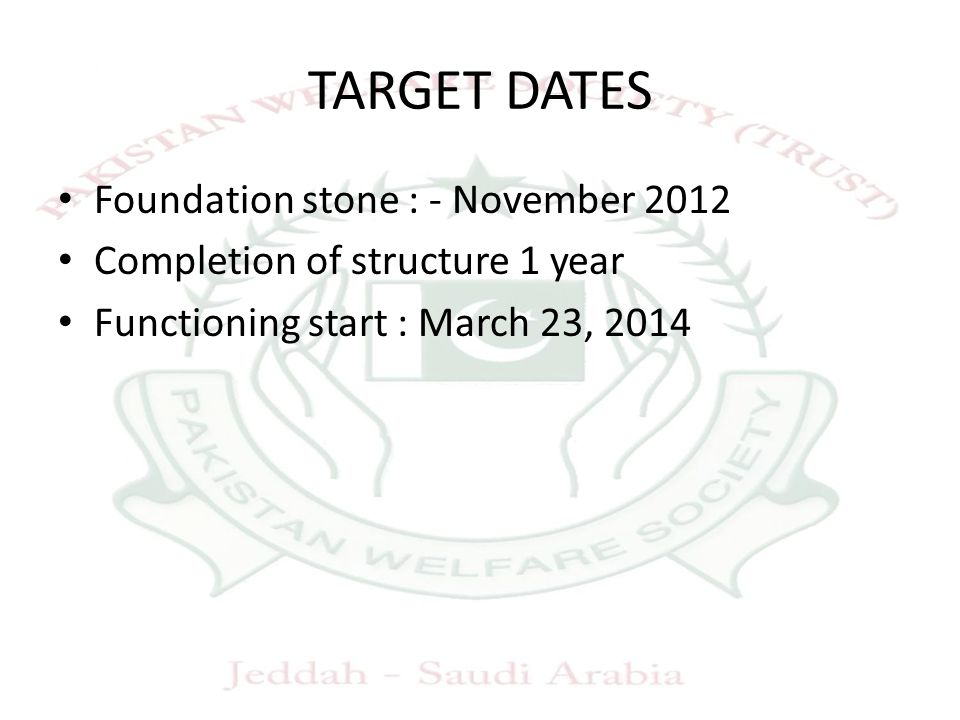 TARGET DATES Foundation stone : - November 2012 Completion of structure 1 year Functioning start : March 23, 2014