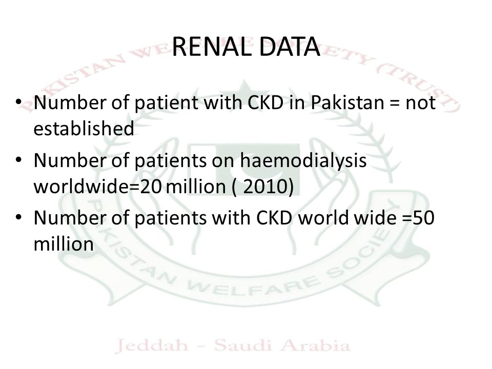 RENAL DATA Number of patient with CKD in Pakistan = not established Number of patients on haemodialysis worldwide=20 million ( 2010) Number of patients with CKD world wide =50 million