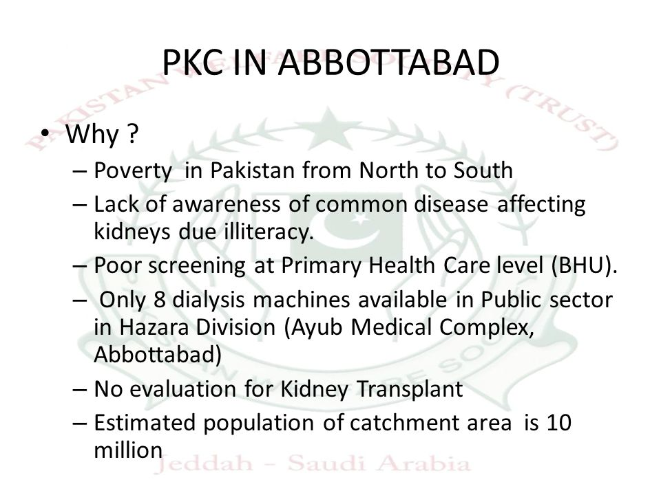 PKC IN ABBOTTABAD Why ? – Poverty in Pakistan from North to South – Lack of awareness of common disease affecting kidneys due illiteracy. – Poor scree