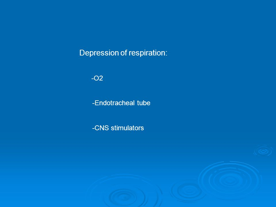 Depression of respiration: -O2 -Endotracheal tube -CNS stimulators