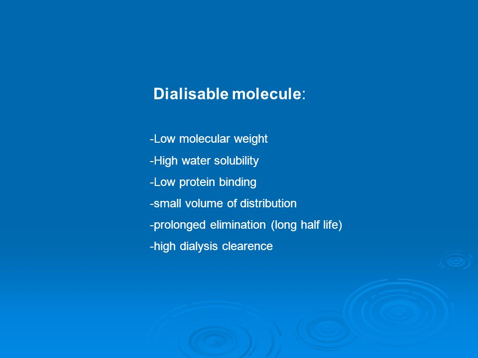 Dialisable molecule: -Low molecular weight -High water solubility -Low protein binding -small volume of distribution -prolonged elimination (long half life) -high dialysis clearence