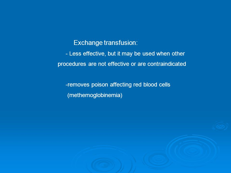 Exchange transfusion: - Less effective, but it may be used when other procedures are not effective or are contraindicated -removes poison affecting red blood cells (methemoglobinemia)