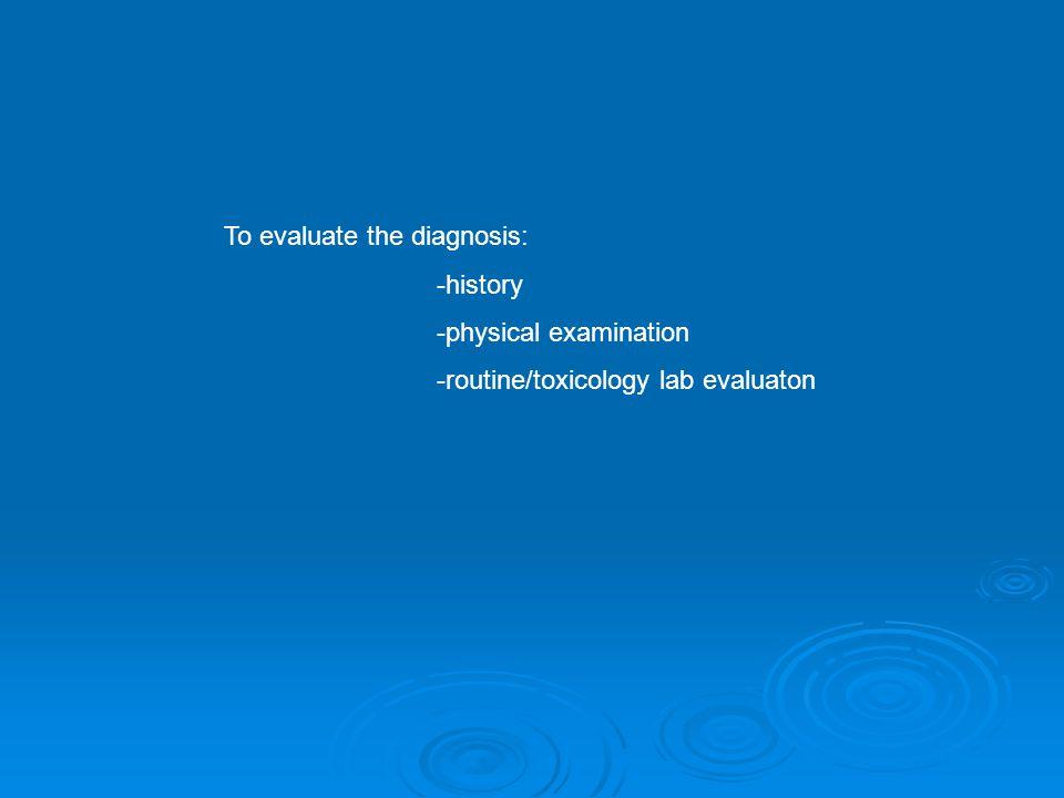 To evaluate the diagnosis: -history -physical examination -routine/toxicology lab evaluaton
