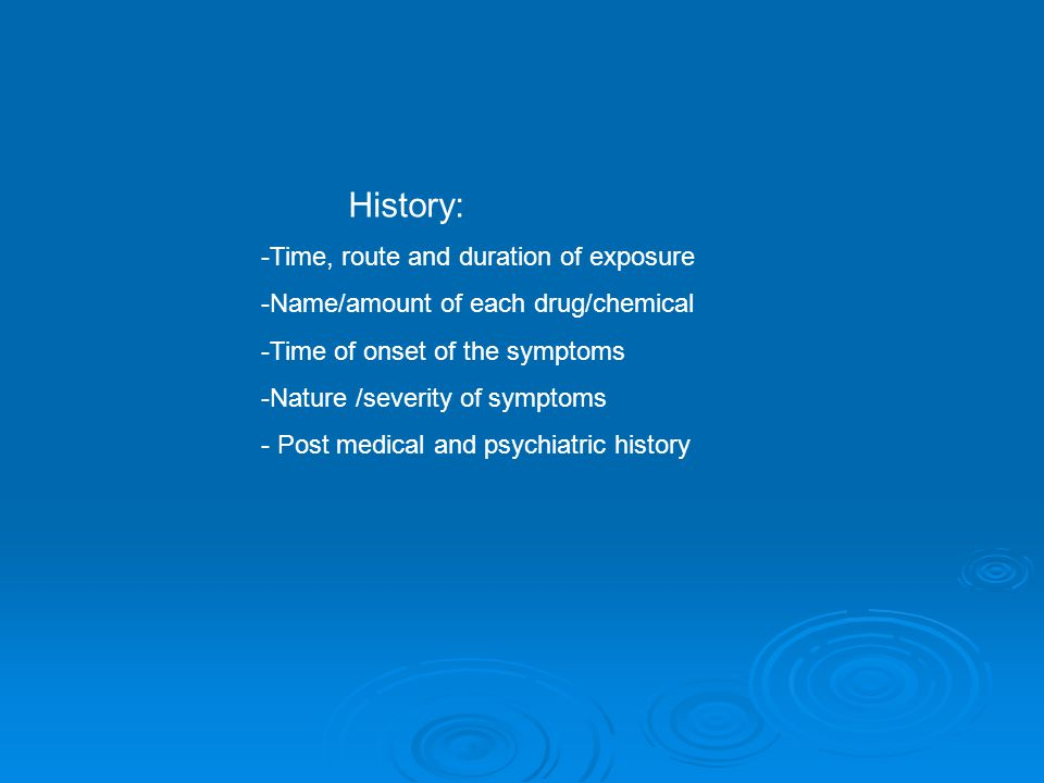 History: -Time, route and duration of exposure -Name/amount of each drug/chemical -Time of onset of the symptoms -Nature /severity of symptoms - Post medical and psychiatric history