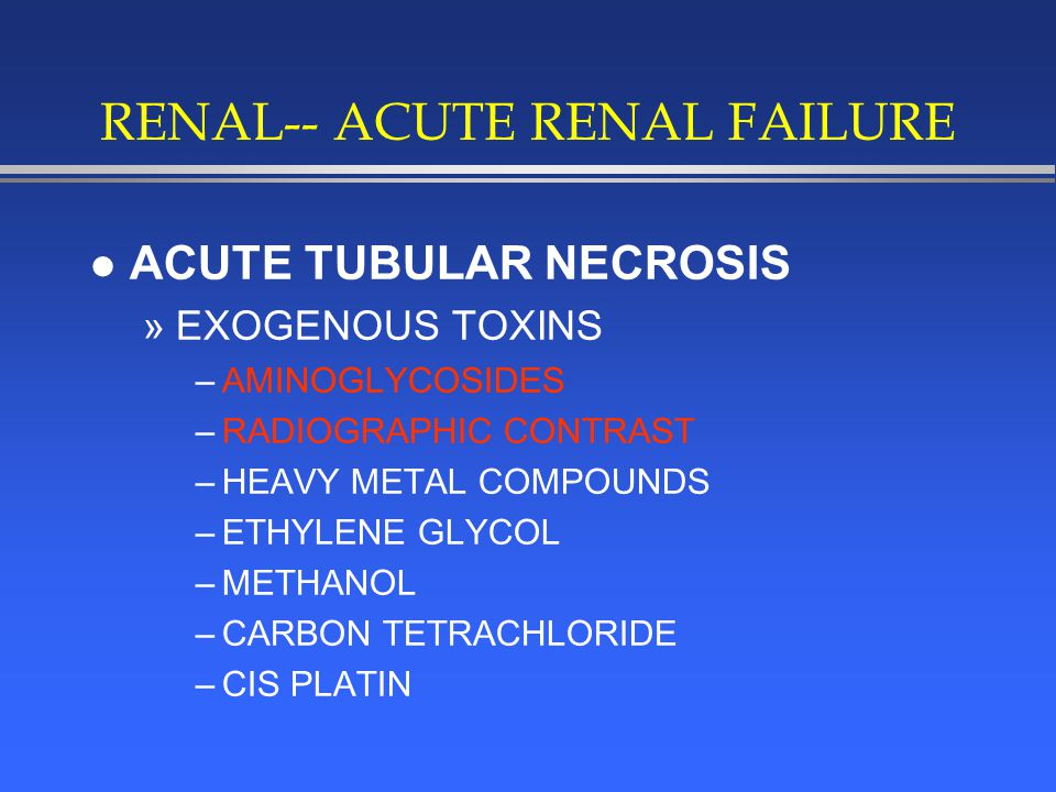 RENAL-- ACUTE RENAL FAILURE l ACUTE TUBULAR NECROSIS »EXOGENOUS TOXINS –AMINOGLYCOSIDES –RADIOGRAPHIC CONTRAST –HEAVY METAL COMPOUNDS –ETHYLENE GLYCOL –METHANOL –CARBON TETRACHLORIDE –CIS PLATIN