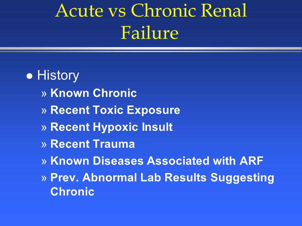 Acute vs Chronic Renal Failure l Rapidly Rising Creatinine = Acute l Kidney Size »Small = Chronic l Renal Ultrasound »Increased Echogenicity = Chronic l Urine Flow Rate »Oliguric or Anuric usually = Acute