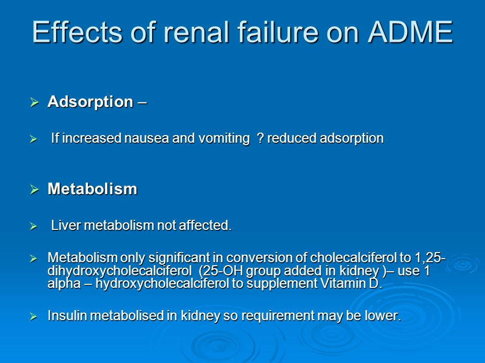 Effects of renal failure on ADME (continued)  Distribution – fluid changes - ascites or oedema - increases volume of distribution, dehydration reduced volume of distribution.