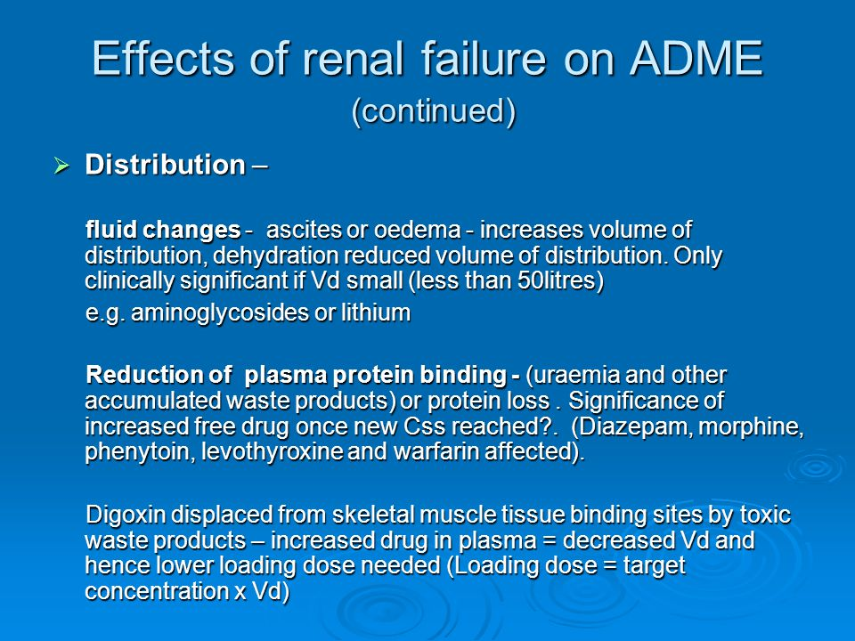 Effects of renal failure on ADME (continued)  Elimination – most important factor in dose decisions  Non-renal and renal clearance should be considered  Fall in renal drug clearance = fall in functioning nephrons(50% reduction ion GFR suggests a 50% decline in renal clearance)  Need to reduce doses in renal impairment depends on renal clearance, clearance of metabolites and potential toxic side effects, or narrow therapeutic index  General considerations – uraemic patients are often more susceptible to adverse drug effects (GI bleeding on anticoagulants or NSAIDs or increase Blood Brain Barrier permeability to hypnotics