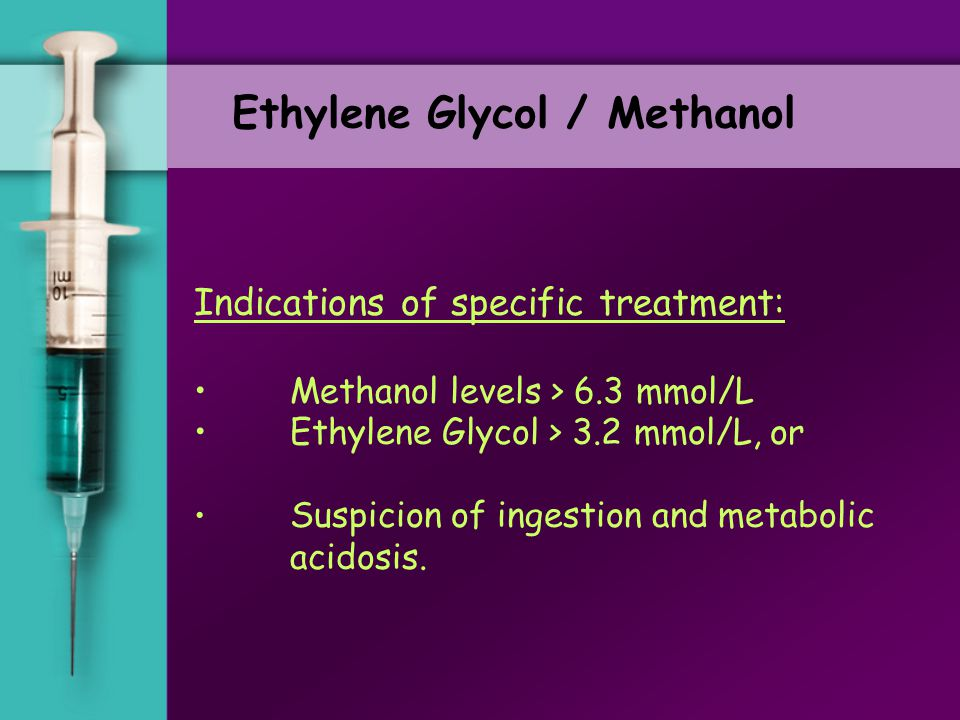 Ethylene Glycol / Methanol Goal of Specific Treatment: 1.Prevent further metabolism of toxic alcohol 2.Eliminate alcohol from circulation Toxic Alcoho