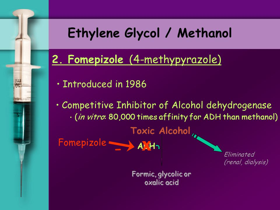 Ethylene Glycol / Methanol 2. Fomepizole (4-methypyrazole) Competitive Inhibitor of Alcohol dehydrogenase (in vitro: 80,000 times affinity for ADH tha