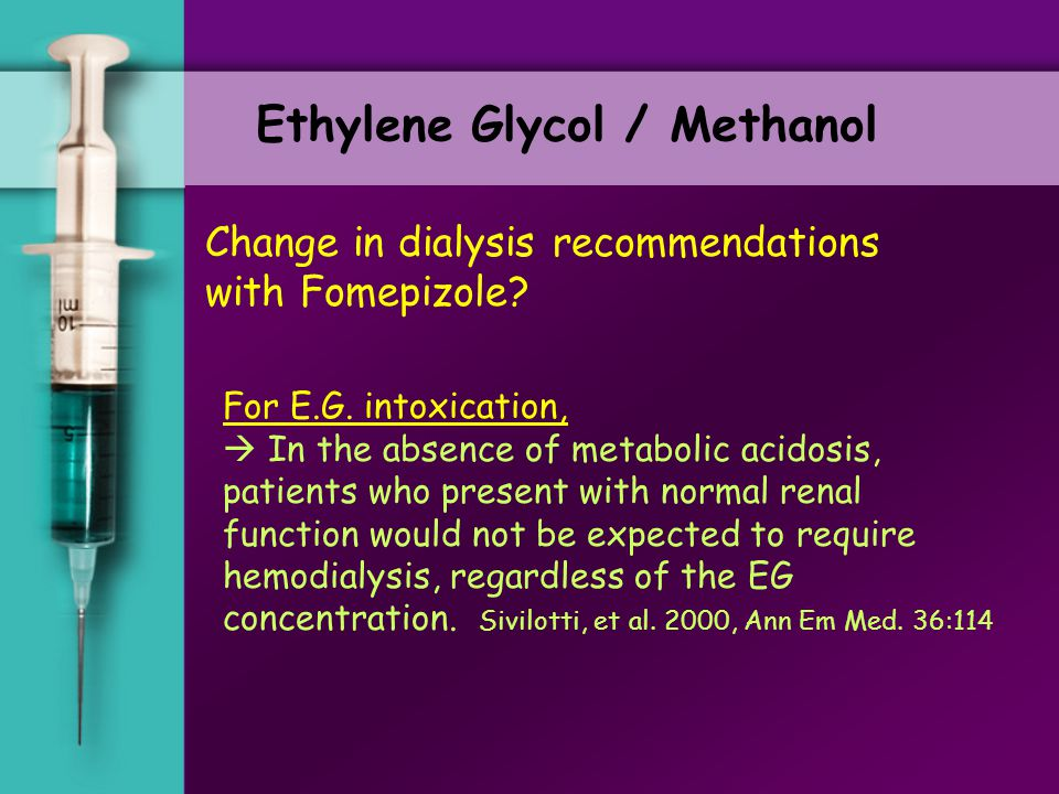Ethylene Glycol / Methanol Change in dialysis recommendations with Fomepizole? Historical indications for dialysis with E.G. 1. pH<7.1, or worsening a