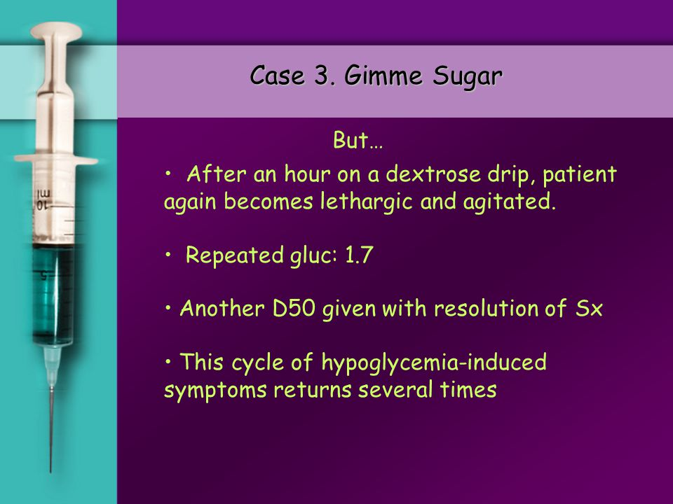 Case 3. Gimme Sugar 54 year old male brought in by police because of extreme agitation. While being subdued, patient becomes lethargic, and begins to