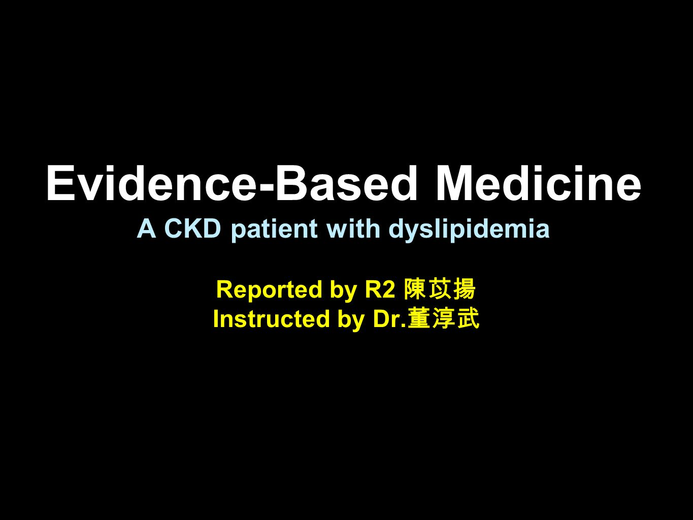 Evidence-Based Medicine A CKD patient with dyslipidemia Reported by R2 陳苡揚 Instructed by Dr. 董淳武
