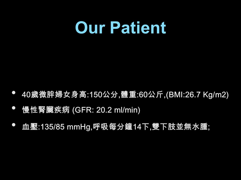 Our Patient 40 歲微胖婦女身高 :150 公分, 體重 :60 公斤,(BMI:26.7 Kg/m2) 慢性腎臟疾病 (GFR: 20.2 ml/min) 血壓 :135/85 mmHg, 呼吸每分鐘 14 下, 雙下肢並無水腫 ;