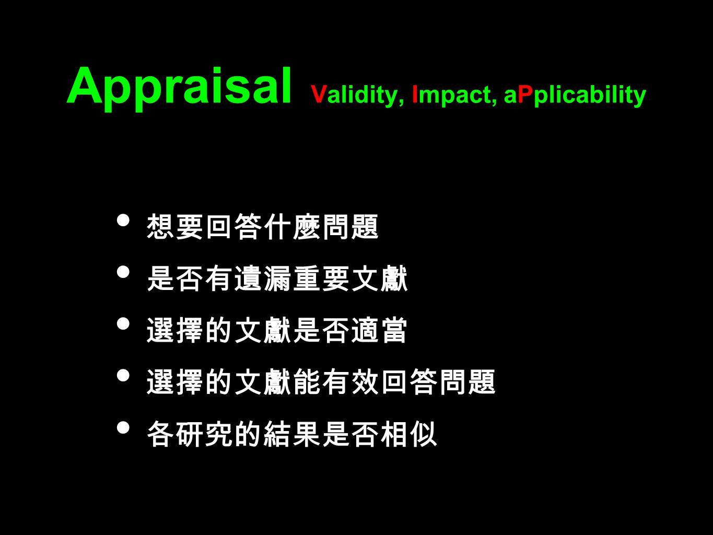 Appraisal Validity, Impact, aPplicability 想要回答什麼問題 是否有遺漏重要文獻 選擇的文獻是否適當 選擇的文獻能有效回答問題 各研究的結果是否相似