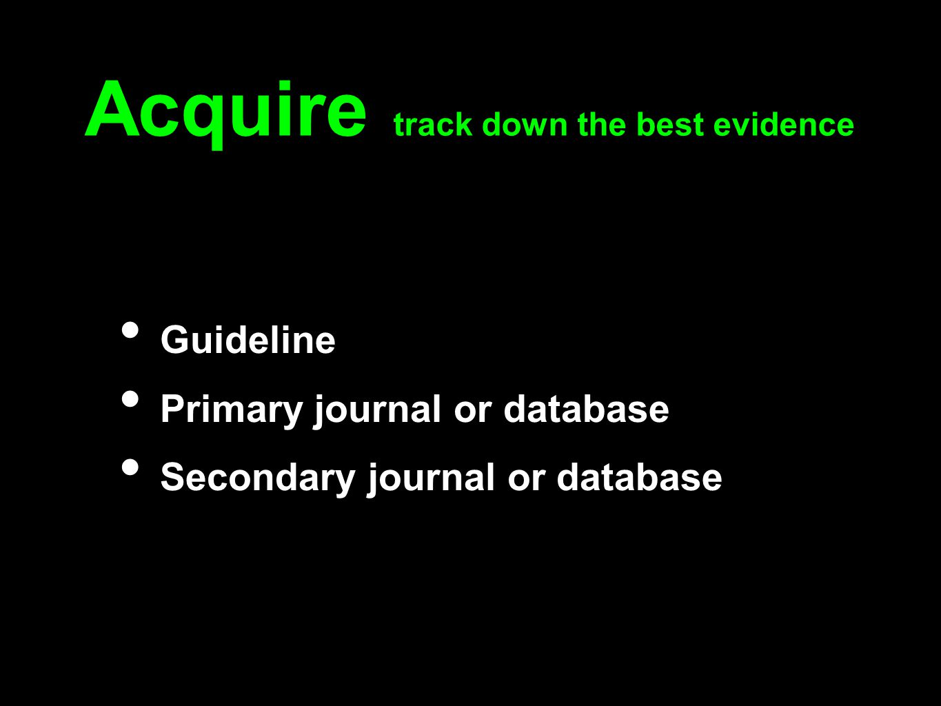 Acquire track down the best evidence Guideline Primary journal or database Secondary journal or database