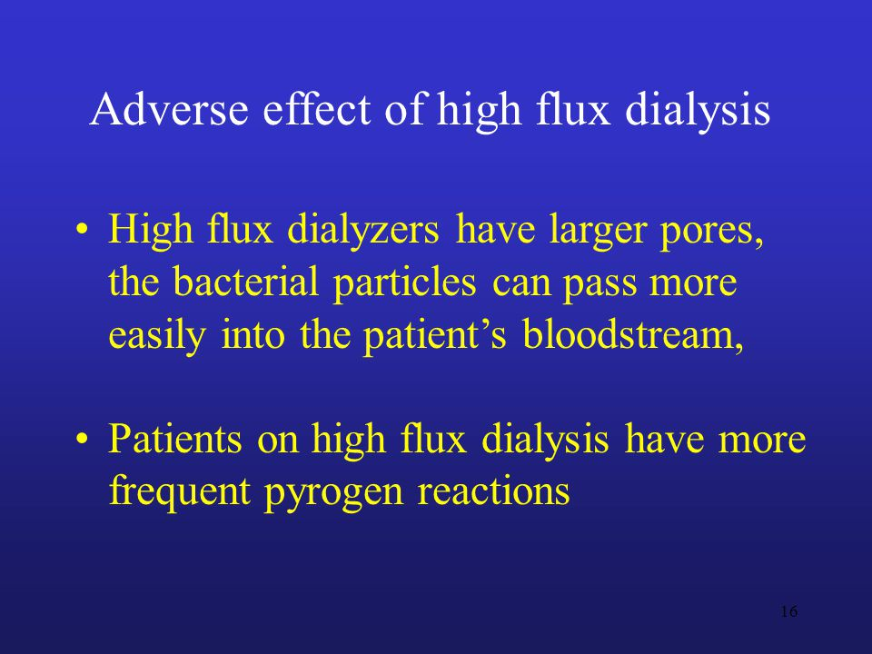 High flux dialyzers have larger pores, the bacterial particles can pass more easily into the patient's bloodstream, Patients on high flux dialysis have more frequent pyrogen reactions Adverse effect of high flux dialysis 16