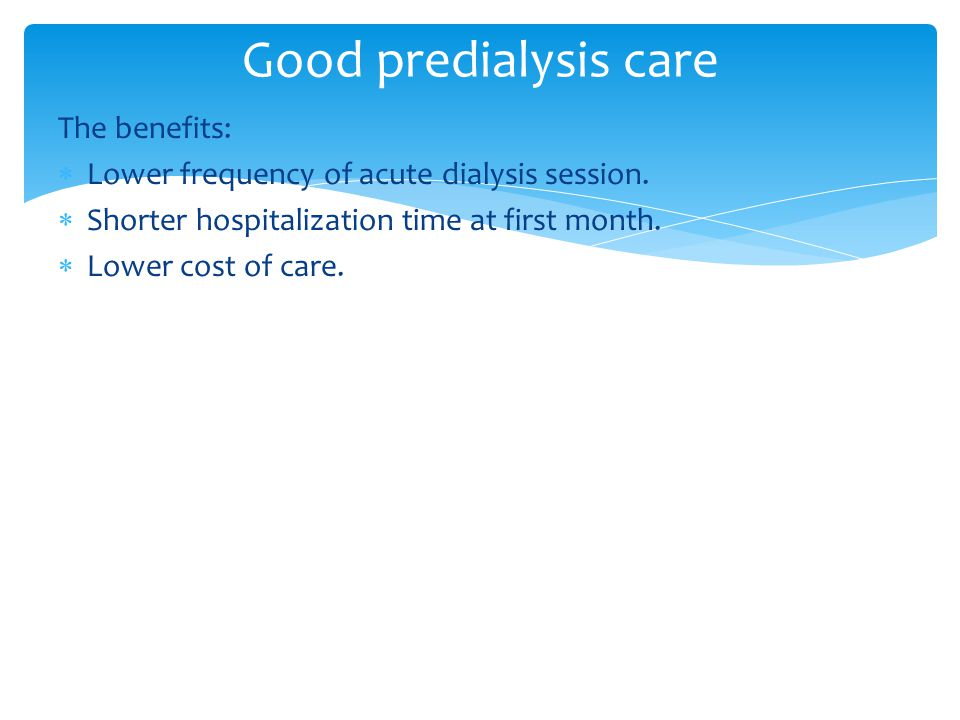 The benefits:  Lower frequency of acute dialysis session.  Shorter hospitalization time at first month.  Lower cost of care. Good predialysis care