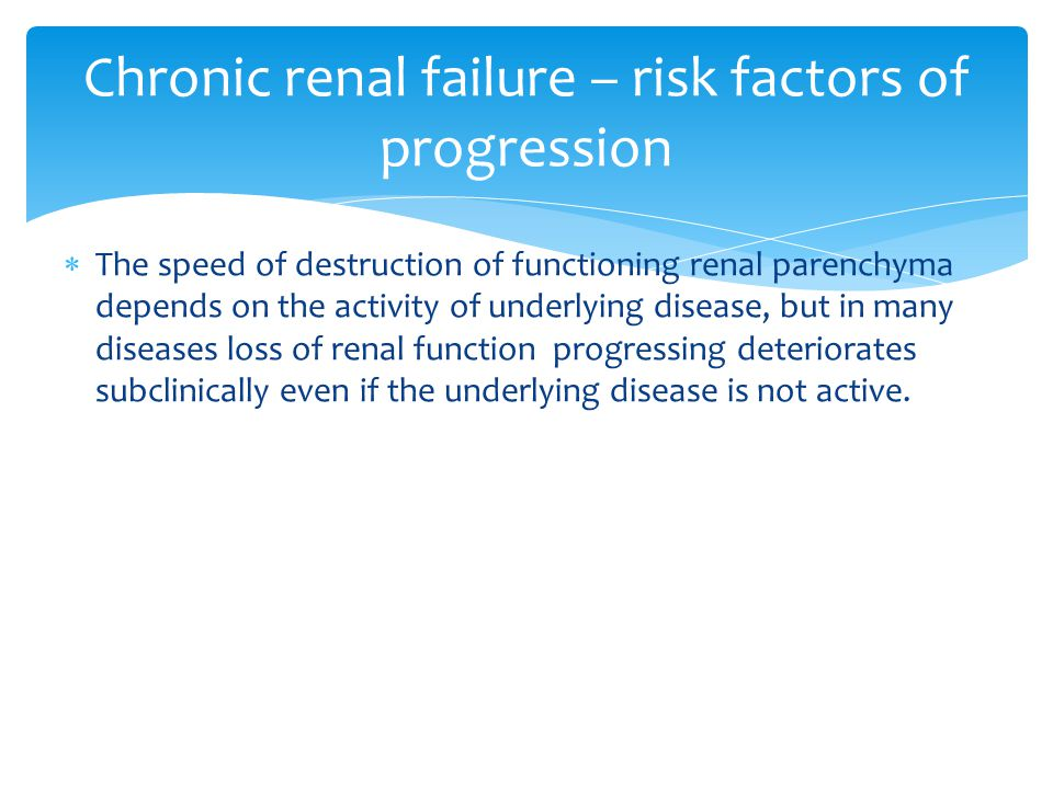  The speed of destruction of functioning renal parenchyma depends on the activity of underlying disease, but in many diseases loss of renal function