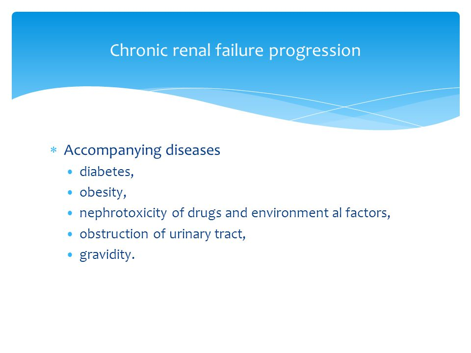  Accompanying diseases diabetes, obesity, nephrotoxicity of drugs and environment al factors, obstruction of urinary tract, gravidity. Chronic renal
