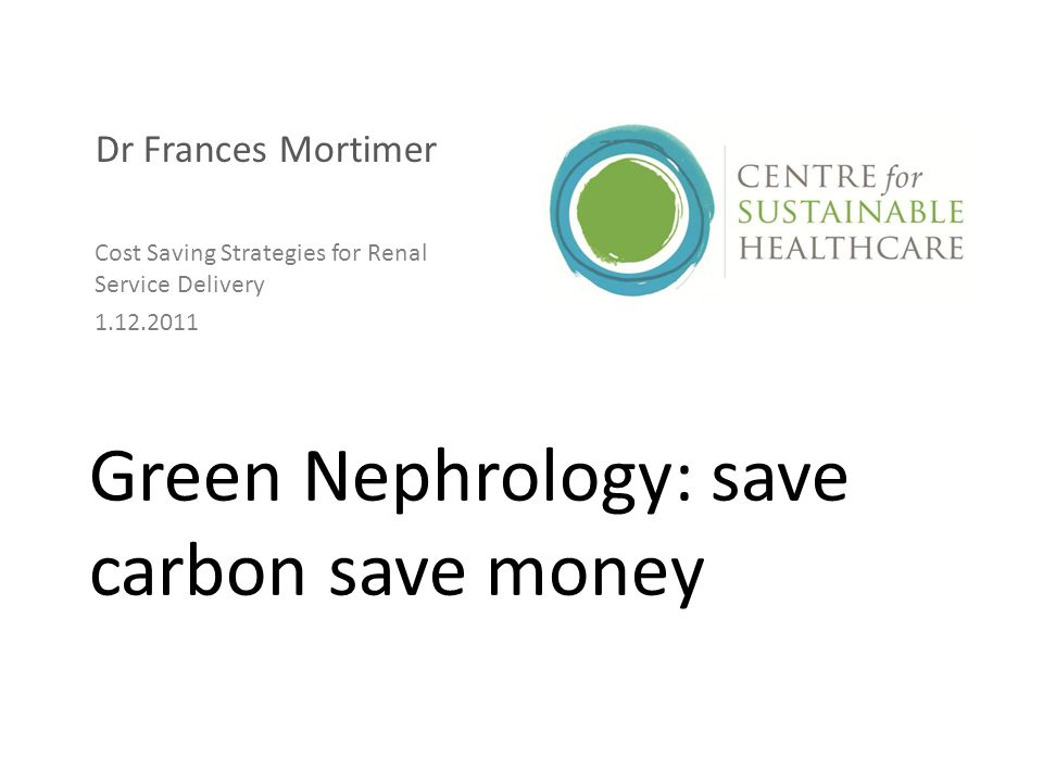 Green Nephrology: save carbon save money Dr Frances Mortimer Cost Saving Strategies for Renal Service Delivery 1.12.2011