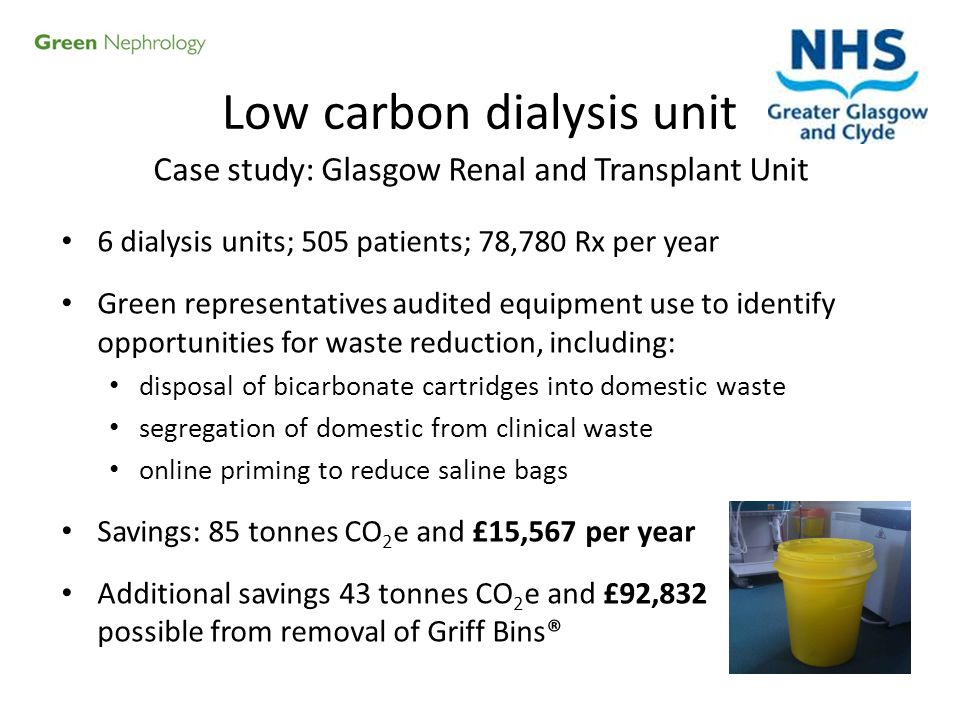 Case study: Glasgow Renal and Transplant Unit 6 dialysis units; 505 patients; 78,780 Rx per year Green representatives audited equipment use to identi