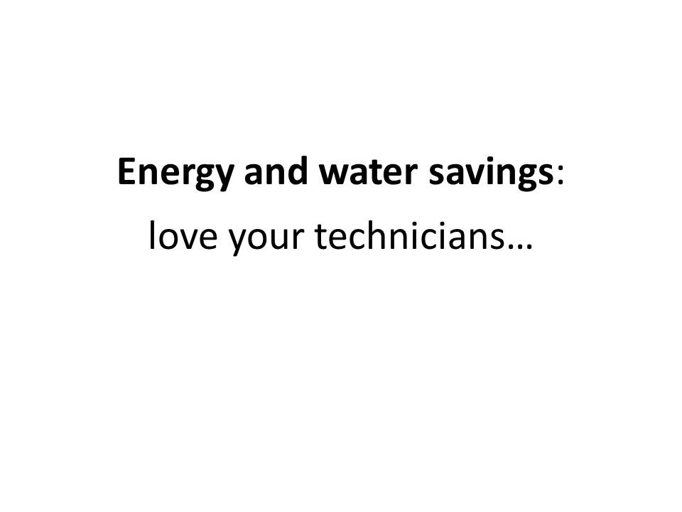 Energy and water savings: love your technicians…
