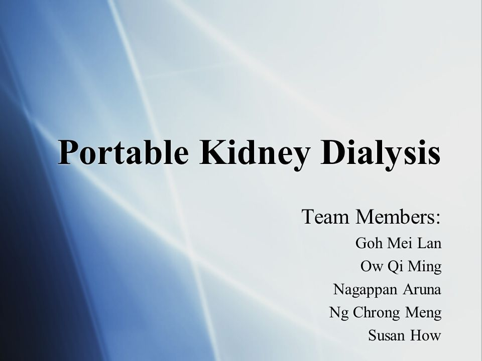 Portable Kidney Dialysis Team Members: Goh Mei Lan Ow Qi Ming Nagappan Aruna Ng Chrong Meng Susan How Team Members: Goh Mei Lan Ow Qi Ming Nagappan Aruna Ng Chrong Meng Susan How