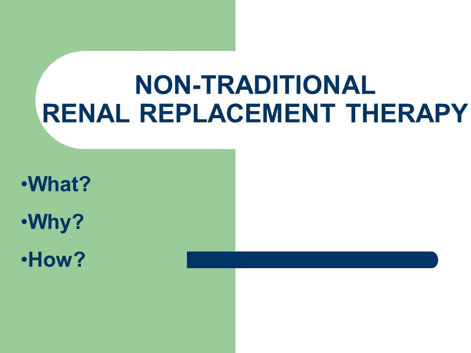 NON-TRADITIONAL RENAL REPLACEMENT THERAPY What? Why? How?
