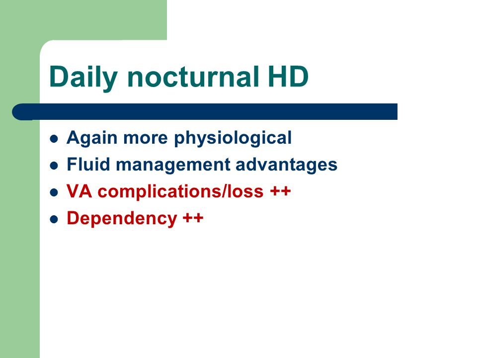 Daily nocturnal HD Again more physiological Fluid management advantages VA complications/loss ++ Dependency ++
